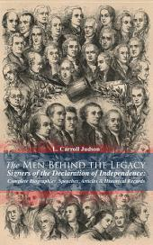 The Men Behind the Legacy - Signers of the Declaration of Independence: Complete Biographies, Speeches, Articles & Historical Records: Including the Constitution of the United States, Articles of Confederation, First Drafts of The Declaration of Independence and Other Decisive Historical Documents