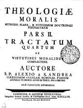 THEOLOGIAE MORALIS METHODO PLANA, & POTISSIMUM DOCTRINALI PERTRACTATAE.: TRACTATUM QUARTUM DE VIRTUTIBUS MORALIBUS COMPLECTENS. PARS II.