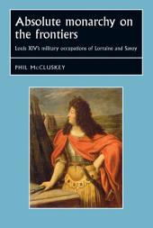 Absolute Monarchy on the Frontiers: Louis XIV's military occupations of Lorraine and Savoy