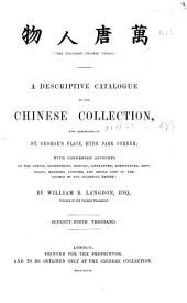 A Descriptive Catalogue of the Chinese Collection, Now Exhibiting at St. George's Place, Hyde Park Corner, London: With Condensed Accounts of the Genius, Government, History, Literature, Agriculture, Arts, Trade, Manners, Customs and Social Life of the People of the Celestial Empire