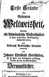 Erste Gründe der gesamten Weltweisheit ; darinn alle philosophische Wissenschaften in ihrer natürlichen Verknüpfung abgehandelt werden, zum Gebrauch academischer Lectionen entworfen von Johann Christoph Gottsched