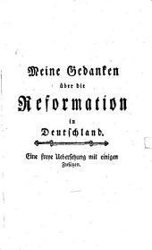 Meine Gedanken über die Reformation in Deutschland: Eine freye Uebersetzung mit einigen Zusätzen