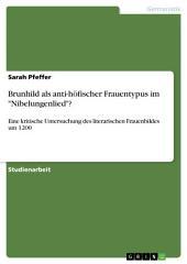 """Brunhild als anti-höfischer Frauentypus im """"Nibelungenlied""""?: Eine kritische Untersuchung des literarischen Frauenbildes um 1200"""