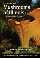 Edible Wild Mushrooms of Illinois and Surrounding States: A Field-to-Kitchen Guide