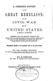 A Complete History of the Great Rebellion: Or, the Civil War in the United States, 1861-1865 (...), Also, Biographical Sketches of the Principal Actors in the Great Drama