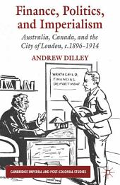 Finance, Politics, and Imperialism: Australia, Canada, and the City of London, c.1896-1914