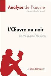 L'Œuvre au noir de Marguerite Yourcenar (Analyse de l'oeuvre): Résumé complet et analyse détaillée de l'oeuvre