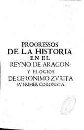 Progressos de la Historia en el Reyno de Aragon, y elogios de Geronimo Zurita, su primer coronista ...: contienen varios sucessos desde el año de M.D.XII hasta el de M.D.LXXX