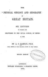 The Physical Geology and Geography of Great Britain: Six Lectures to Working Men Delivered in the Royal School of Mines in 1863