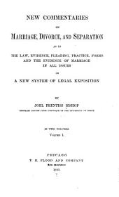 New Commentaries on Marriage, Divorce, and Separation as to the Law, Evidence, Pleading, Practice, Forms and the Evidence of Marriage in All Issues on a New System of Legal Exposition: Volume 1