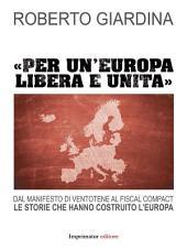 Per un'Europa libera e unita: Dal Manifesto di Ventotene al fiscal compact. Le storie che hanno costruito l'Europa