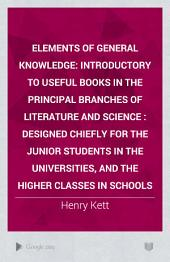 Elements of General Knowledge: Introductory to Useful Books in the Principal Branches of Literature and Science. Designed Chiefly for the Junior Students in the Universities, and the Higher Classes in Schools, Volume 1