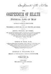 The Compendium of Health Pertaining to the Physical Life of Man and the Animals which Serve Him: Including the Horse, Ox, Sheep, Hog, Dog, Cat, Poultry, and Birds: Embracing Anatomy, Physiology, and Hygiene; the Cure and Prevention of Disease; the Peculiar Functions and Disorders of the Maid, Wife, Mother, and Babe; the Nursing of Children and the Sick; Medicinal Recipes; Accidents, Injuries, and Poisons: the Care and Improvement of the Domestic Animals, Etc., Etc, Volume 2