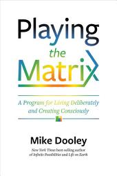Playing the Matrix: A Program for Living Deliberately and Creating Consciously