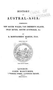 History of Austral-Asia: Comprising New South Wales, Van Diemen's Island, Swan River, South Australia, &c