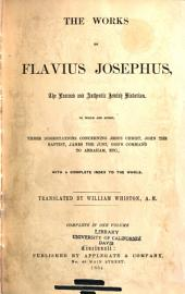 The Works of Flavius Josephus, the Learned and Authentic Jewish Historian: To which are Added Three Dissertations Concerning Jesus Christ, John the Baptist, James the Just, God's Command to Abraham, Etc., with a Complete Index to the Whole