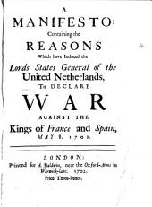 A Manifesto: Containing the Reasons which Have Induced the Lords States General of the United Netherlands, to Declare War Against the Kings of France and Spain, May 8. 1702
