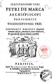 Illustrissimi viri Petri De Marca archiepiscopi parisiensis Dissertationes tres. Stephanus Baluzius tutelensis in unum collegit, emendavit, notis illustravit, et appendicem adjecit actorum veterum