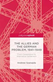 The Allies and the German Problem, 1941-1949: From Cooperation to Alternative Settlement