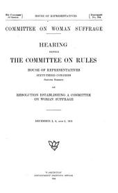 Hearing Before the Committee on Rules, House of Representatives, Sixty-third Congress, Second Session: On Resolution Establishing a Committee on Woman Suffrage : December 3, 4 and 5, 1913
