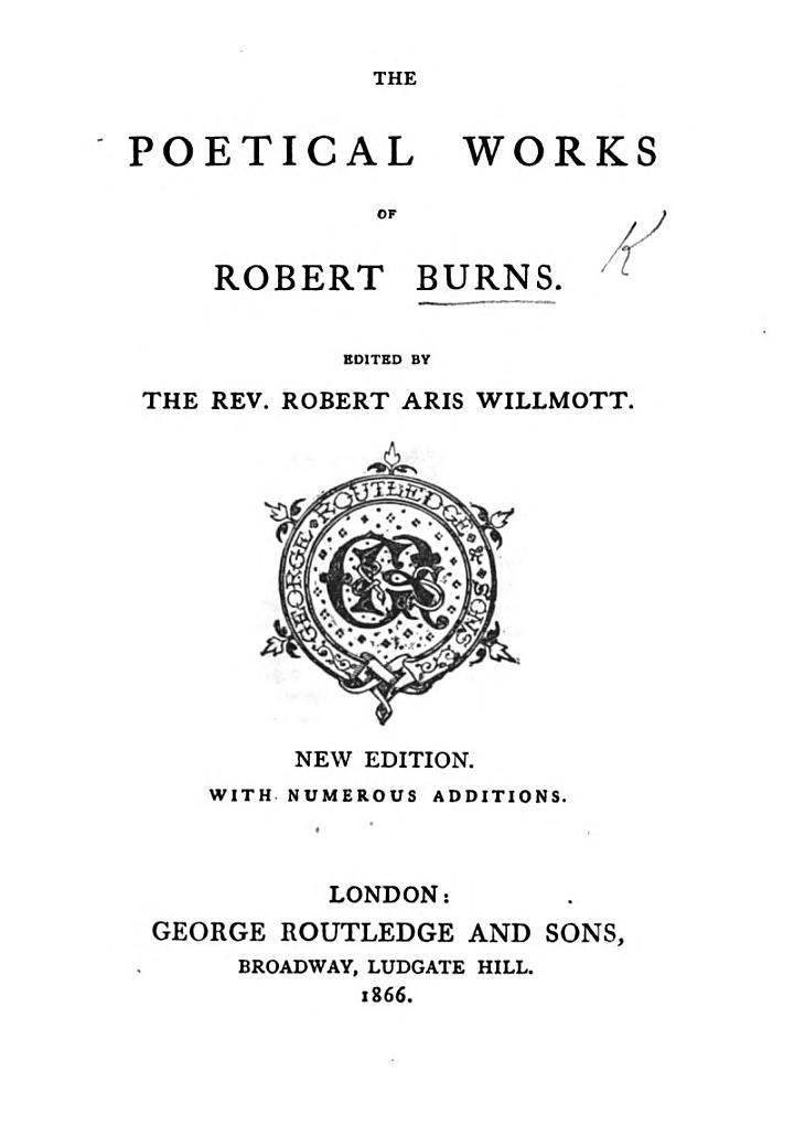 The Poetical Works of Robert Burns. Edited by the Rev. Robert Aris Willmott. New Edition. With Numerous Additions. [The Preface Signed: P. A. N.]