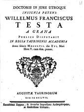 Doctoris in jure utroque insignia petens Willelmus Franciscus Testa a Grana publice disputabit in Regia Taurinensi Accademia anno salutis 1757. die 16. Maii hora 5. cum dim. pomer