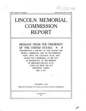 ... Lincoln Memorial Commission Report: Message from the President Fo the United States Transmitting a Report of the Lincoln Memorial Commission, and Its Recommendations, Upon the Location, Plan, and Design for a Memorial, in the City of Washington, to the Memory of Abraham Lincoln, in Accordance with the Act Approved February 9, 1911 ...