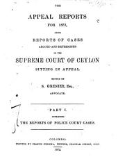 The Appeal Reports for 1872-1874: Being Reports of Cases Argued and Determined in the Supreme Court of Ceylon, Sitting in Appeal, Volume 1