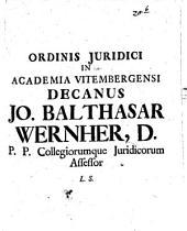 Ordinis Iuridici In Academia Vitembergensi Decanus Jo. Balthasar Wernher, D. P.P. Collegiorumque Juridicorum Assessor L.S.