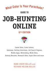 What Color Is Your Parachute? Guide to Job-Hunting Online, Sixth Edition: Blogging, Career Sites, Gateways, Getting Interviews, Job Boards, Job SearchEngines, Personal Websites, Posting Resumes, Research Sites, Social Networking