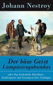 Der böse Geist Lumpazivagabundus - Vollständige Ausgabe: oder Das liederliche Kleeblatt. Zauberposse mit Gesang in drei Aufzügen