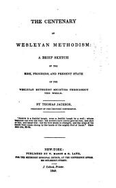 The Centenary of Wesleyan Methodism: A Brief Sketch of the Rise, Progress, and Present State of the Wesleyan Methodist Societies Throughout the World