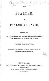 The Psalter, Or Psalms of David: Together with the Canticles of the Morning and Evening Prayer, and Occasional Offices of the Church. Figured for Chanting ...