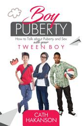 Boy Puberty: How to Talk About Puberty and Sex With Your Tween Boy