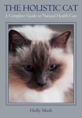 Holistic Cat: A Complete Guide to Natural Health Care