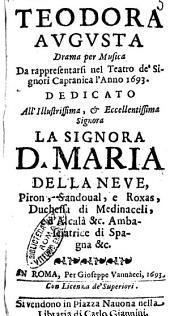 Teodora Augusta drama per musica da rappresentarsi nel teatro de' signori Capranica l'anno 1693. Dedicato ... Maria Della Neue, Piron, Sandoual, e Roxas, ..