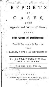 Reports of Cases, Upon Appeals and Writs of Error, in the High Court of Parliament: From the Year 1701, to the Year 1779 : with Tables, Notes and References, Volume 1