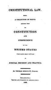 Constitutional Law: Being a Collection of Points Arising Upon the Constitution and Jurisprudence of the United States, which Have Been Settled, by Judicial Decision and Practice