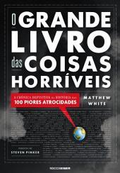 O Grande Livro das Coisas Horríveis: A crônica definitiva da história das 100 piores atrocidades