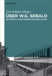 Über W.G. Sebald: Beiträge zu einem anderen Bild des Autors