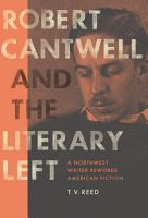 Robert Cantwell and the Literary Left PDF