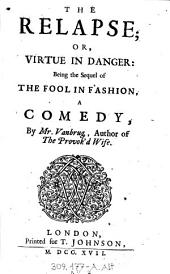 """The"" Relapse; Or, Virtue In Danger: Being the Sequel of The Fool In Fashion: A Comedy"
