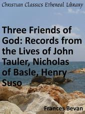 Three Friends of God: Records from the Lives of John Tauler, Nicholas of Basle, Henry Suso