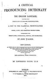 A Critical Pronouncing Dictionary of the English Language: Together with Principles of English Pronunciation and a Key to the Classical Pronunciation of Greek, Latin. and Scripture Proper Names; Interspersed with Observations, Etymological, Critical, and Grammatical