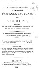 A Choice Collection of ... Prefaces, Lectures and Sermons, preached on the mountains and muirs of Scotland by ... James Renwick ... To which are added the form of the admission of ruling elders; a reply to Mr. Langlan's letter to G. Wotherspoon; and a testimony to the truths of God ... as is stated by the true Presbyterians of the Church of Scotland, etc