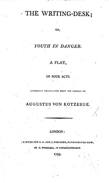 The Writing Desk; Or Youth in Danger. A Play, in Four Acts [and in Prose]. Literally Translated from the German of A. Von Kotzebue