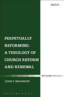 Perpetually Reforming  A Theology of Church Reform and Renewal Book