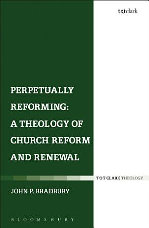 Perpetually Reforming  A Theology of Church Reform and Renewal PDF