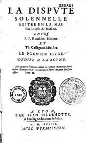 La Dispute solemnelle agitee en la maison de ville de Mascon entre F. F. Humblot Minime et Th. Cassegrain Ministre. Le Premier livre... [Vers par H. Raulin, J. Dantin, L. Gillon]