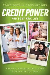Credit Power for Busy Families: Repair & Maximize Your Credit Scores Like the Pros